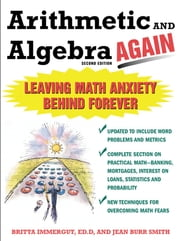 Arithmetic and Algebra Again, 2/e - Leaving Math Anxiety Behind Forever ebook by Brita Immergut,Jean Burr-Smith