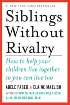 Siblings Without Rivalry: How to Help Your Children Live Together So You Can Live Too ebook by Adele Faber, Elaine Mazlish