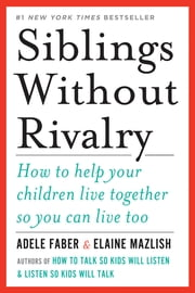 Siblings Without Rivalry: How to Help Your Children Live Together So You Can Live Too ebook by Adele Faber,Elaine Mazlish