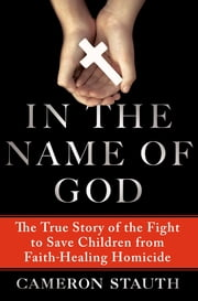 In the Name of God - The True Story of the Fight to Save Children from Faith-Healing Homicide ebook by Cameron Stauth