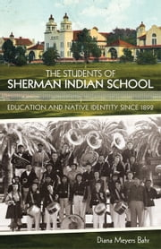 The Students of Sherman Indian School - Education and Native Identity since 1892 ebook by Diana Meyers Bahr