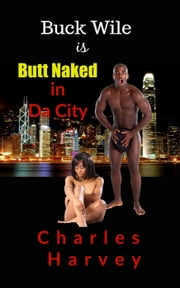 Buck Wile is Butt Naked In Da City - Buck Wile Stories, #2 ebook by Charles Harvey