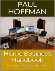 Home Business Handbook: The Complete Book of Home Business Ideas ebook by Paul Hoffman
