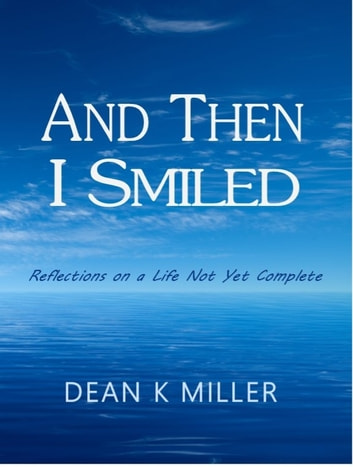 And Then I Smiled - Reflections on a Life Not Yet Complete ebook by Dean K Miller