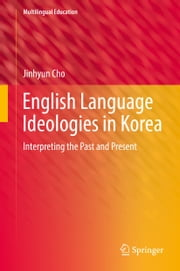 English Language Ideologies in Korea - Interpreting the Past and Present ebook by Jinhyun Cho