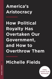 America's Aristocracy - How Political Royalty Has Overtaken Our Government, and How to Overthrow Them ebook by Michelle Fields