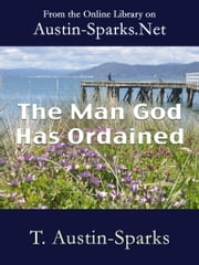 The Man God Has Ordained ebook by T. Austin-Sparks