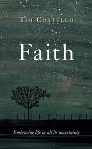Faith - Embracing Life in all its Uncertainty ebook by Tim Costello