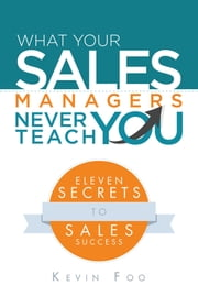 What Your Sales Managers Never Teach You - Eleven Secrets to Sales Success ebook by Kevin Foo
