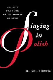 Singing in Polish - A Guide to Polish Lyric Diction and Vocal Repertoire ebook by Benjamin Schultz