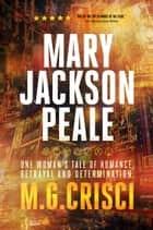 Mary Jackson Peale: One Woman's Tale of Romance, Betrayal and Determination ebook by M.G. Crisci