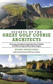 Secrets of the Great Golf Course Architects - A Treasury of the World's Greatest Golf Courses by History's Master Designers ebook by Michael Patrick Shiels,The  American Society of Golf Course Architects