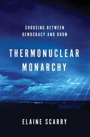 Thermonuclear Monarchy: Choosing Between Democracy and Doom ebook by Elaine Scarry