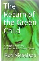 The Return Of The Green Child - A Magical Adventure For Young Teens ebook by Ron Nicholson