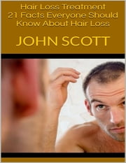 Hair Loss Treatment: 21 Facts Everyone Should Know About Hair Loss ebook by John Scott