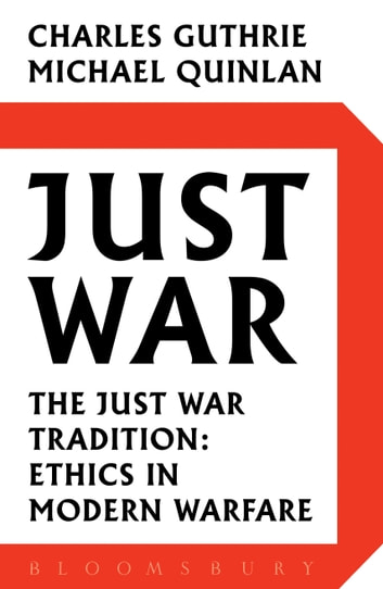 Just War - The Just War Tradition: Ethics in Modern Warfare ebook by Michael Quinlan,Lord Charles Guthrie
