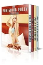 The Punishing Polly Collection ebook by Kelli Wolfe