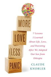 More Love, Less Panic - 7 Lessons I Learned About Life, Love, and Parenting After We Adopted Our Son from Ethiopia ebook by Claude Knobler