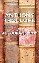 Anthony Trollope - An Autobiography ebook by Anthony Trollope