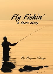 Fly Fishin': A Short Story ebook by Bryson Strupp