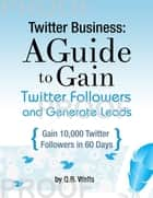Twitter Business: How to Gain Followers and Generate Leads eBook par Q.B. Wells