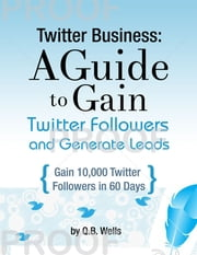 Twitter Business: How to Gain Followers and Generate Leads ebook by Q.B. Wells