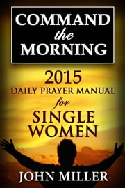 Command the Morning: 2015 Daily Prayer Manual for Single Women ebook by John Miller