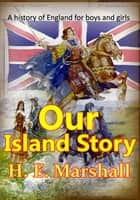 Our Island Story, A History of England for Boys and Girls - (over 30 color Illustrations) ebook by Henrietta Elizabeth Marshall