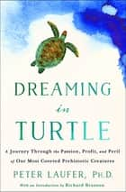 Dreaming in Turtle - A Journey Through the Passion, Profit, and Peril of Our Most Coveted Prehistoric Creatures ebook by Peter Laufer