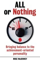 All or Nothing - Bringing balance to the achievement-oriented personality ebook by Mike McKinney