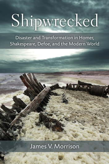 Shipwrecked - Disaster and Transformation in Homer, Shakespeare, Defoe, and the Modern World ebook by James V. Morrison