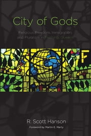 City of Gods - Religious Freedom, Immigration, and Pluralism in Flushing, Queens ebook by R. Scott Hanson,Martin E. Marty