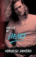 Shelter My Heart ebook by MariaLisa deMora