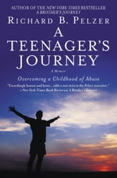 A Teenager's Journey - Overcoming a Childhood of Abuse ebook by Richard B. Pelzer