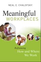 Meaningful Workplaces - Reframing How and Where we Work ebook by Neal E. Chalofsky