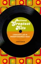Business Greatest Hits - A Masterclass in Modern Business Ideas ebook by Kevin Duncan