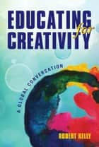 Educating for Creativity - A Global Conversation ebook by Robert Kelly