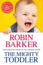 The Mighty Toddler - The Essential Guide to the Toddler Years ebook by Robin Barker