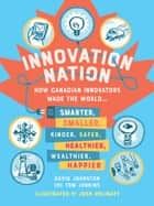 Innovation Nation ebook by How Canadian innovators made the world smarter, smaller, kinder, safer, healthier, wealthier and happier