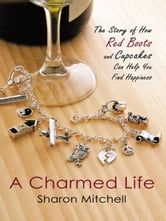A Charmed Life - The Story of How Red Boots and Cupcakes Can Help You Find Happiness ebook by Sharon Mitchell
