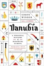 Danubia: A Personal History of Habsburg Europe ebook by Simon Winder