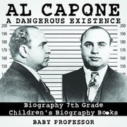 Al Capone: Dangerous Existence - Biography 7th Grade | Children's Biography Books ebook by Baby Professor