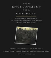 The Environment for Children - Understanding and Acting on the Environmental Hazards That Threaten Children and Their Parents ebook by David Satterthwaite, et al