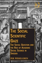 The Social Scientific Gaze - The Social Question and the Rise of Academic Social Science in Sweden ebook by Assoc Prof Per Wisselgren,Dr Andreas Hess,Dr Neil McLaughlin