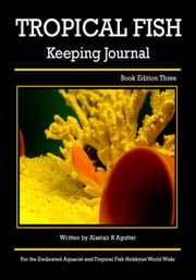 The Tropical Fish Keeping Journal Book Edition Three - Tropical Fish Keeping Journals, #3 ebook by Alastair R Agutter