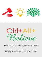 Ctrl+Alt+Believe - Reboot Your Association For Success ebook by Holly Duckworth, CAE, CMP