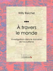 À travers le monde - Investigations dans le domaine de l'occultisme ebook by Willy Reichel,Ligaran