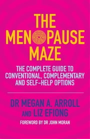 The Menopause Maze - The Complete Guide to Conventional, Complementary and Self-Help Options ebook by Dr Dr Megan A. Arroll,Liz Efiong,Dr John Moran
