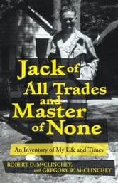 Jack of All Trades and Master of None - An Inventory of My Life and Times ebook by Robert D. and Gregory W. McClinchey
