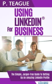 Using LinkedIn For Business - Stuff Made Simple, #6 ebook by P Teague